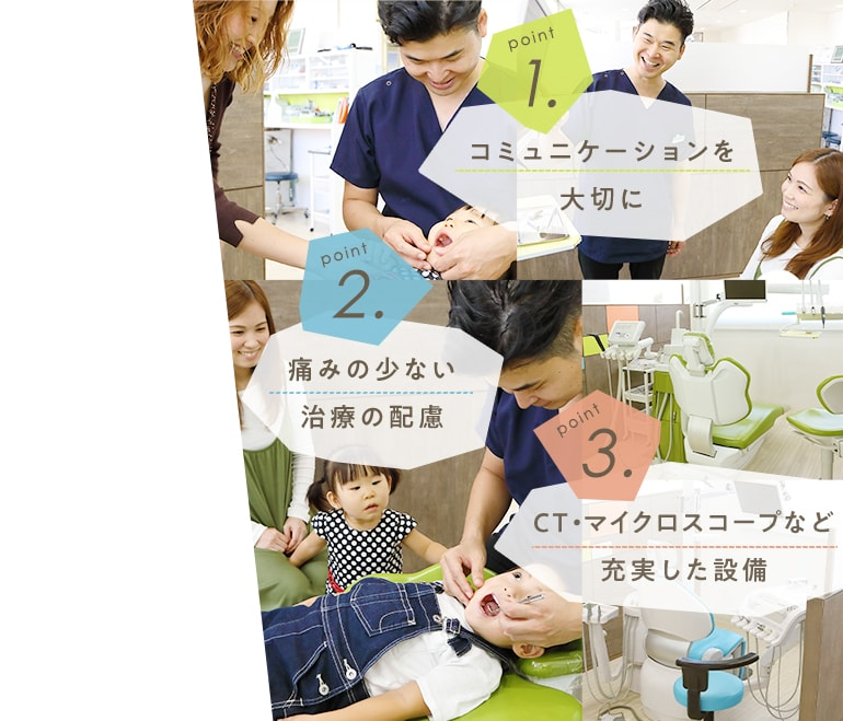 1.コミュニケーションを大切に 2.痛みの少ない治療の配慮 3.CTマイクロスコープなど充実した設備